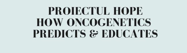"Proiectul ""HOPE- How onconegetics predicts & educates"""